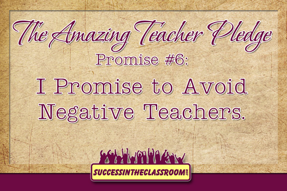 The Amazing Teacher Pledge – Promise #6 – I Promise to Avoid Negative Teachers