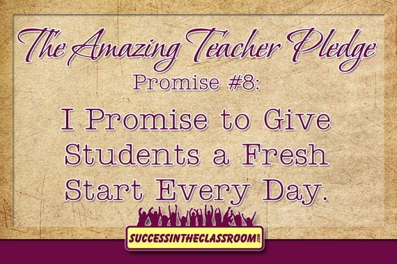 Amazing Teacher Pledge - Promise #8 - I Promise to Give Students a Fresh Start Every Day.